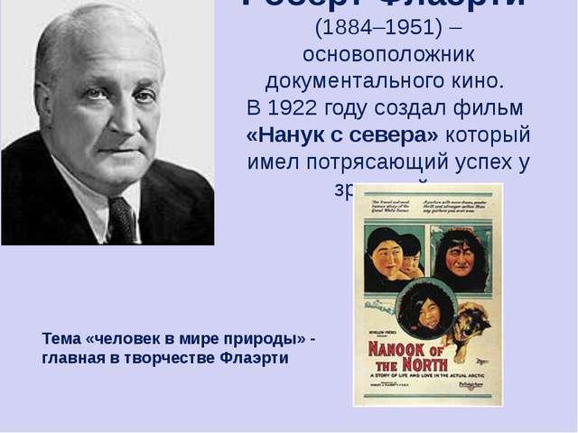Роберт Флаэрти (1884–1951) – основоположник документального кино. В 1922 году...
