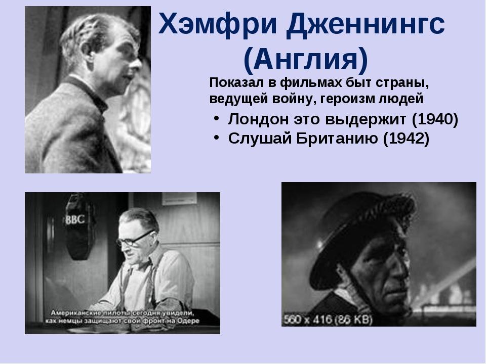 Хэмфри Дженнингс (Англия) Показал в фильмах быт страны, ведущей войну, героиз...