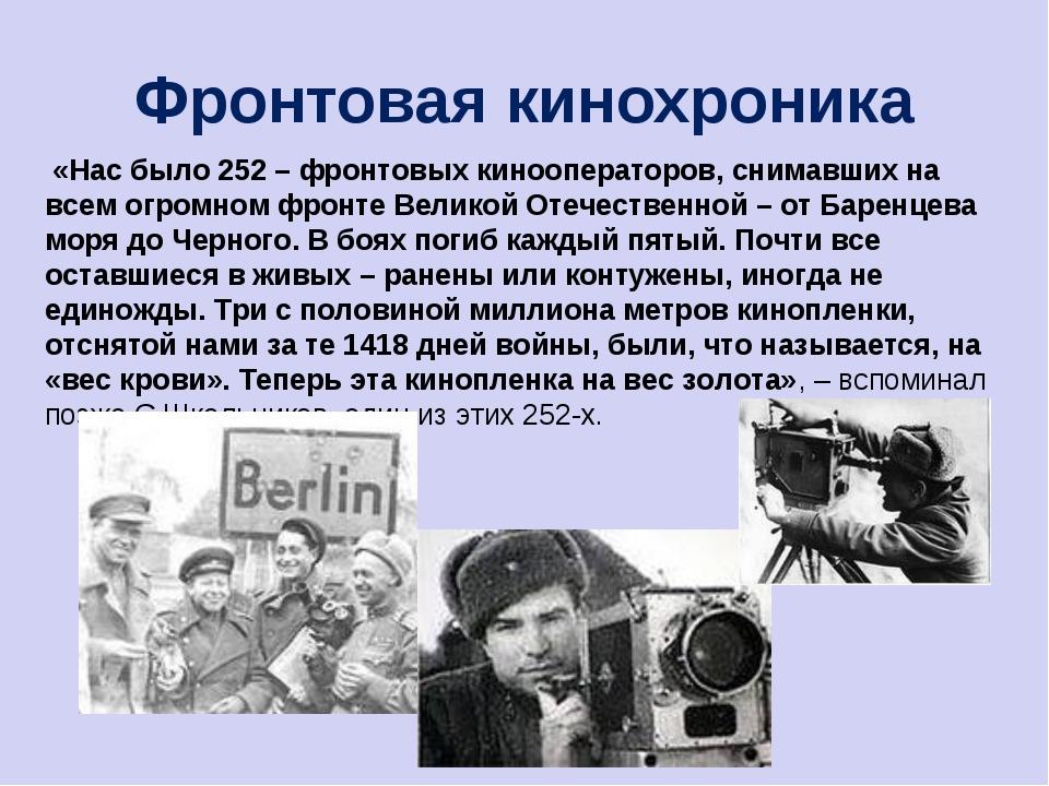 Фронтовая кинохроника «Нас было 252 – фронтовых кинооператоров, снимавших на...