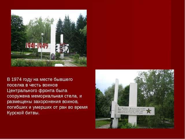 В 1974 году на месте бывшего поселка в честь воинов Центрального фронта была...