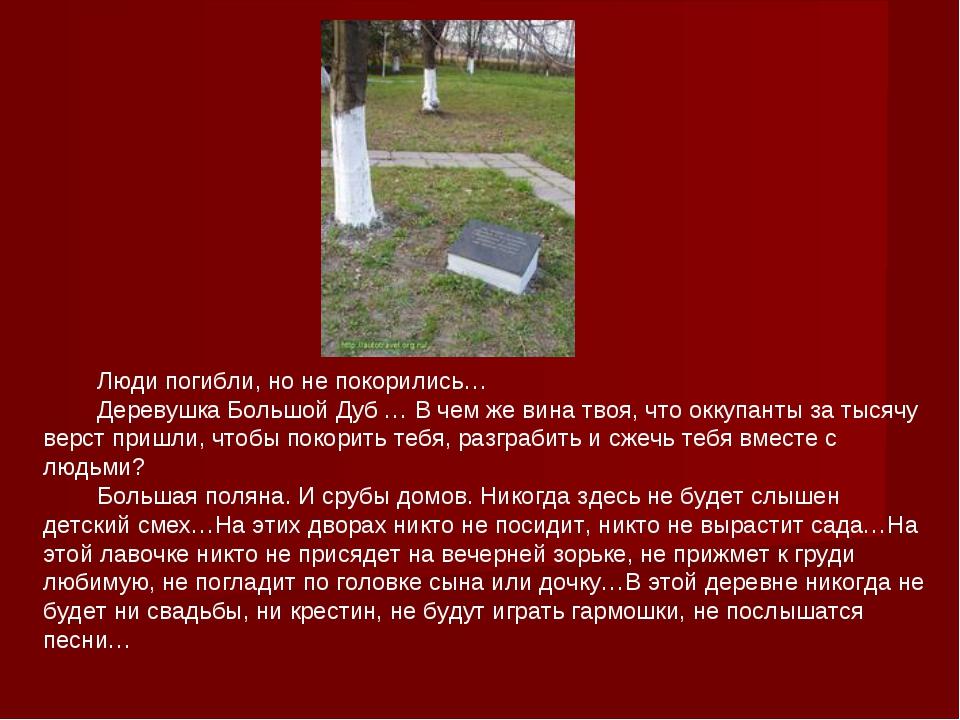 Люди погибли, но не покорились… Деревушка Большой Дуб … В чем же вина твоя,...