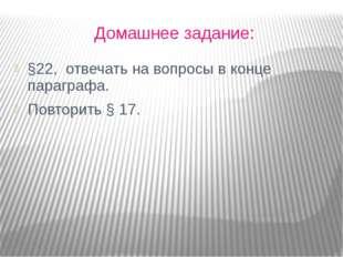 Домашнее задание: §22,  отвечать на вопросы в конце параграфа. Повторить § 17.
