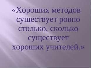 «Хороших методов существует ровно столько, сколько существует хороших учителе