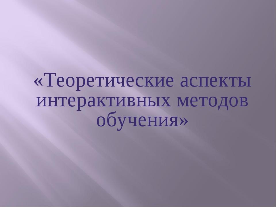 «Теоретические аспекты интерактивных методов обучения»