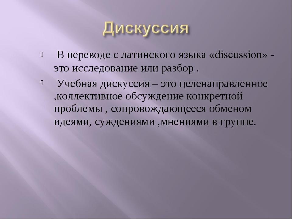 В переводе с латинского языка «discussion» - это исследование или разбор . У...