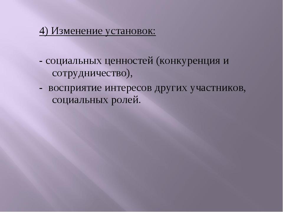 4) Изменение установок: - социальных ценностей (конкуренция и сотрудничество...