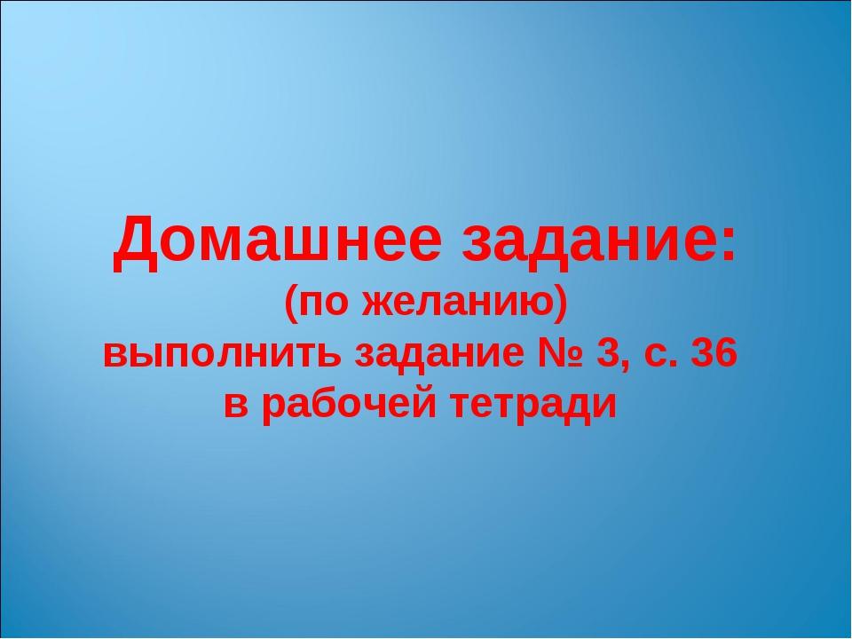 Домашнее задание: (по желанию) выполнить задание № 3, с. 36 в рабочей тетради