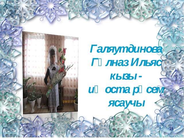 Галяутдинова Гөлназ Ильяс кызы - иң оста рәсем ясаучы *