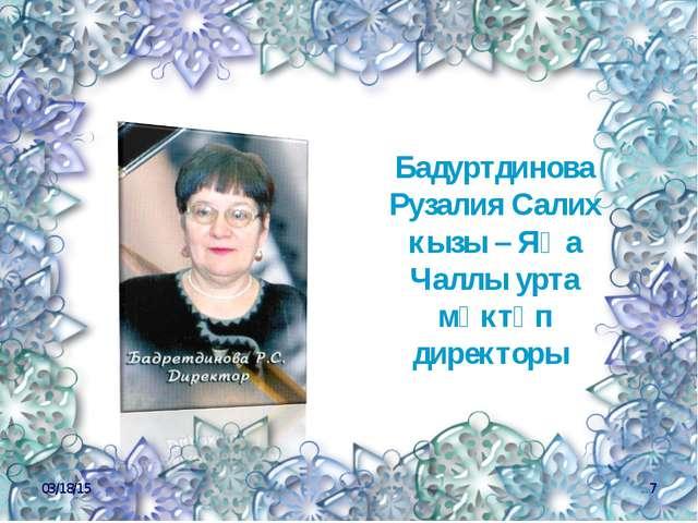 Бадуртдинова Рузалия Салих кызы – Яңа Чаллы урта мәктәп директоры * *