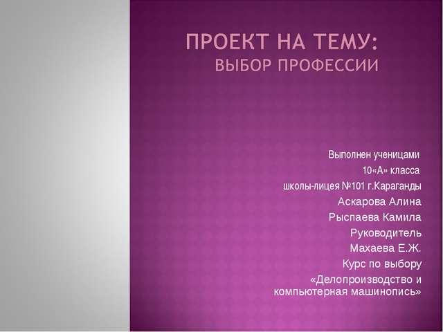 Выполнен ученицами 10«А» класса школы-лицея №101 г.Караганды Аскарова Алина Р...