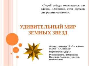 УДИВИТЕЛЬНЫЙ МИР ЗЕМНЫХ ЗВЕЗД Автор: ученица 10 «А» класса МБОУ «СОШ№22» Верн