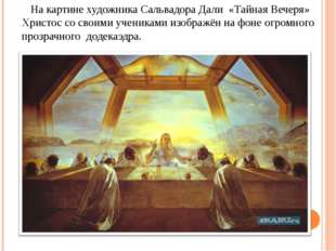 На картине художника Сальвадора Дали «Тайная Вечеря» Христос со своими учени