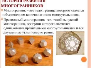 ИСТОРИЯ РАЗВИТИЯ МНОГОГРАННИКОВ Многогранник – это тело, граница которого яв
