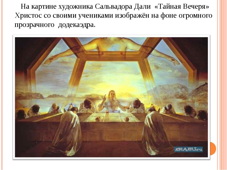 На картине художника Сальвадора Дали «Тайная Вечеря» Христос со своими учени...