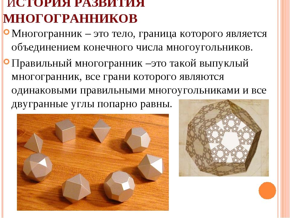 ИСТОРИЯ РАЗВИТИЯ МНОГОГРАННИКОВ Многогранник – это тело, граница которого яв...