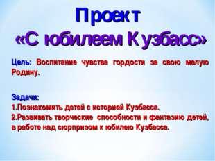 Проект «С юбилеем Кузбасс» Цель: Воспитание чувства гордости за свою малую Ро