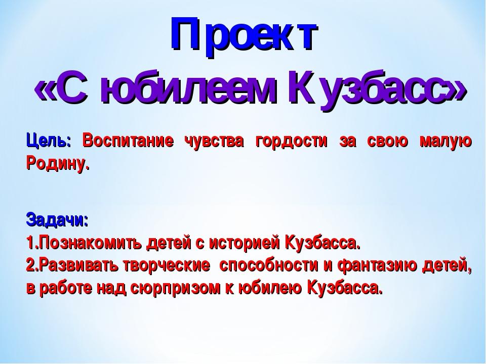 Проект «С юбилеем Кузбасс» Цель: Воспитание чувства гордости за свою малую Ро...
