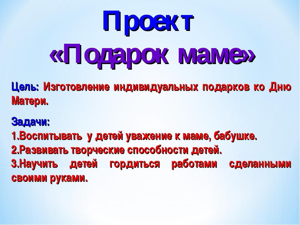 Проект «Подарок маме» Цель: Изготовление индивидуальных подарков ко Дню Матер...