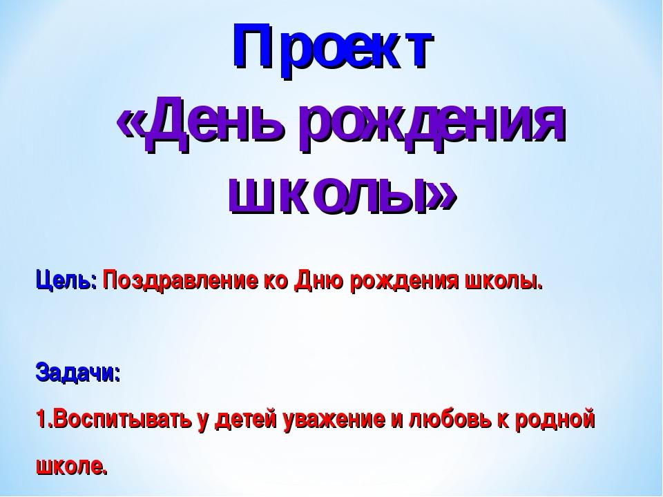 Проект «День рождения школы» Цель: Поздравление ко Дню рождения школы. Задачи...
