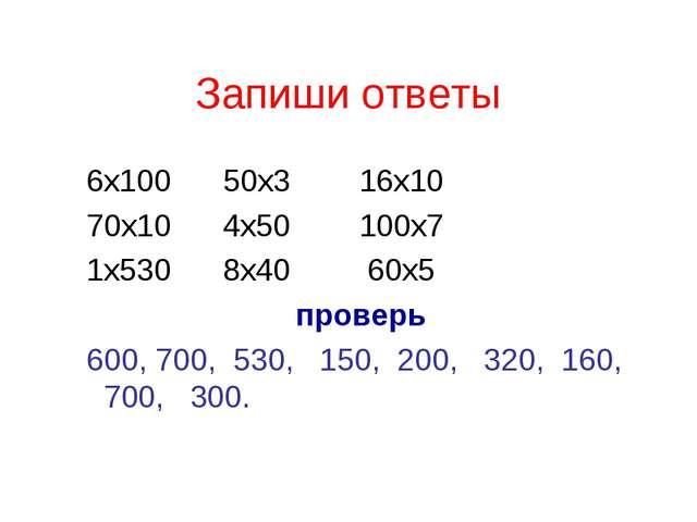 Запиши ответы 6х100 50х3 16х10 70х10 4х50 100х7 1х530 8х40 60х5 проверь 600,...