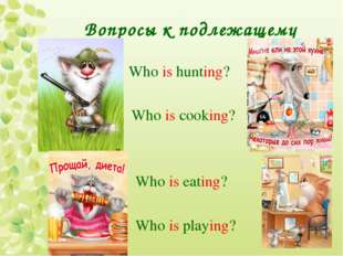 Вопросы к подлежащему Who is hunting? Who is cooking? Who is eating? Who is p