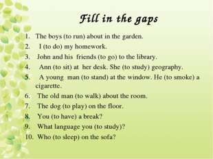 Fill in the gaps The boys (to run) about in the garden. I (to do) my homework