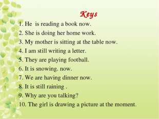 Keys 1. Не is reading a book now. 2. She is doing her home work. 3. My mother