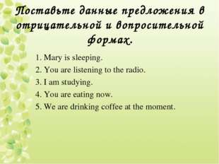 Поставьте данные предложения в отрицательной и вопросительной формах. 1. Mary