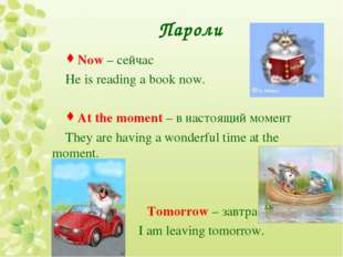 Пароли Now – сейчас He is reading a book now. At the moment – в настоящий мом