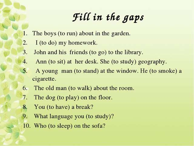 Fill in the gaps The boys (to run) about in the garden. I (to do) my homework...