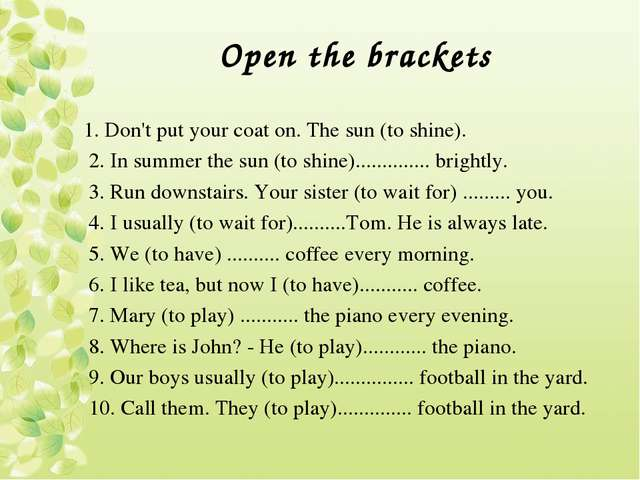 Open the brackets 1. Don't put your coat on. The sun (to shine). 2. In summer...