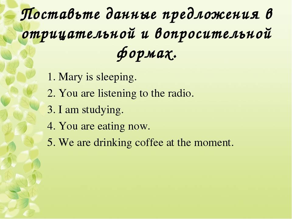 Поставьте данные предложения в отрицательной и вопросительной формах. 1. Mary...
