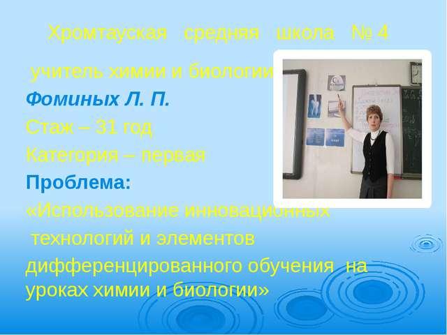 Хромтауская   средняя   школа   № 4  учитель химии и биологии Фоминых Л. П....