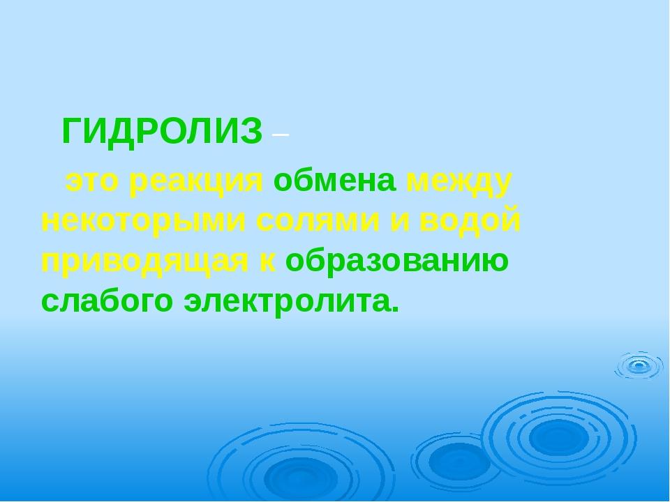 ГИДРОЛИЗ –     это реакция обмена между некоторыми солями и водой приводящая...