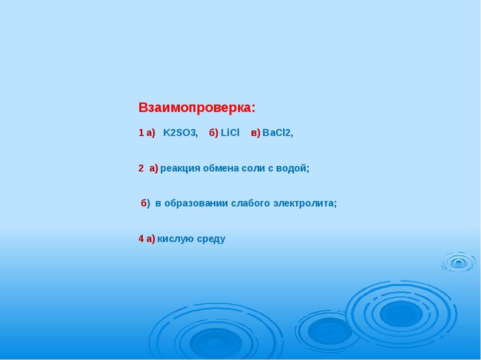 Взаимопроверка:   1 а)   K2SO3,    б) LiCl    в) BaCl2,    2  а) реакция обме...