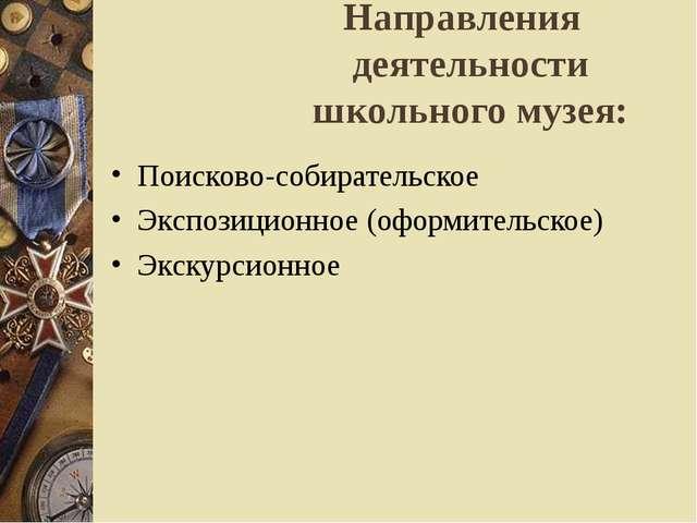 Направления деятельности школьного музея: Поисково-собирательское Экспозицион...