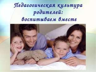 Педагогическая культура родителей: воспитываем вместе Психология Лтваотиотаи