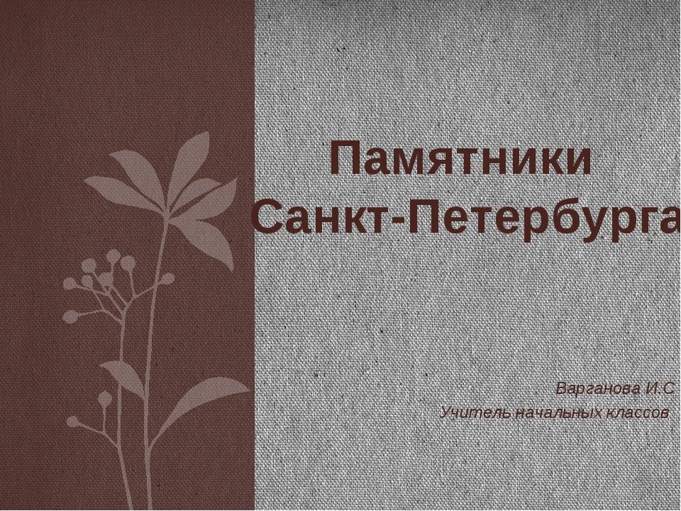 Варганова И.С Учитель начальных классов Памятники Санкт-Петербурга