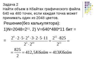 Задача 2 Найти объем в Кбайтах графического файла 640 на 480 точек, если кажд