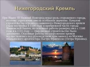 При Иване III Нижний Новгород играл роль сторожевого города, поэтому укреплен