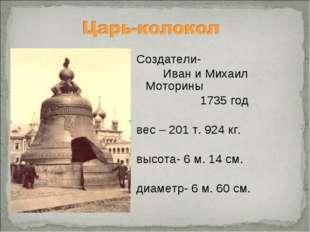 Создатели- Иван и Михаил Моторины 1735 год вес – 201 т. 924 кг.  высота- 6 м