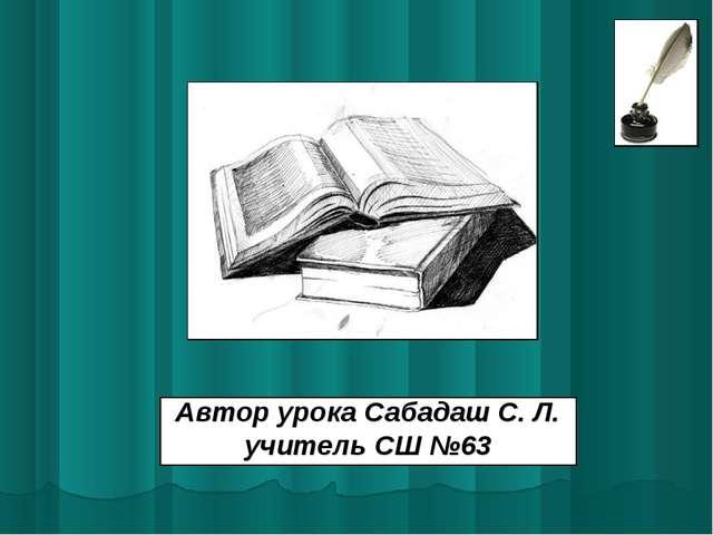 Автор урока Сабадаш С. Л. учитель СШ №63