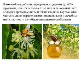 Липовый мед обычно прозрачен, содержит до 40% фруктозы, имеет светло-желтый и