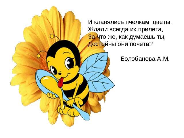 И кланялись пчелкам цветы, Ждали всегда их прилета, За что же, как думаешь ты...