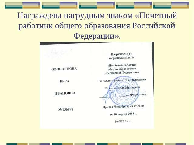 Награждена нагрудным знаком «Почетный работник общего образования Российской...
