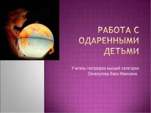 Учитель географии высшей категории Овчелупова Вера Ивановна.
