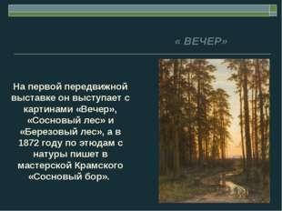 На первой передвижной выставке он выступает с картинами «Вечер», «Сосновый ле