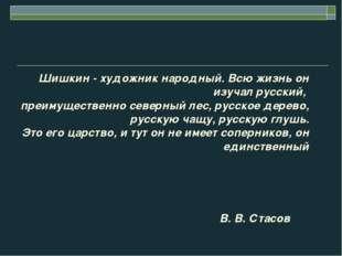 Шишкин - художник народный. Всю жизнь он изучал русский, преимущественно севе