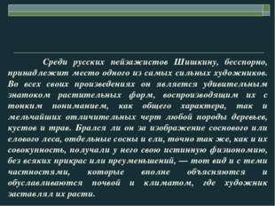 Среди русских пейзажистов Шишкину, бесспорно, принадлежит место одного из са