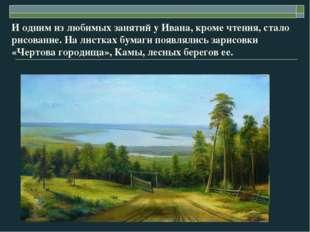 И одним из любимых занятий у Ивана, кроме чтения, стало рисование. На листках